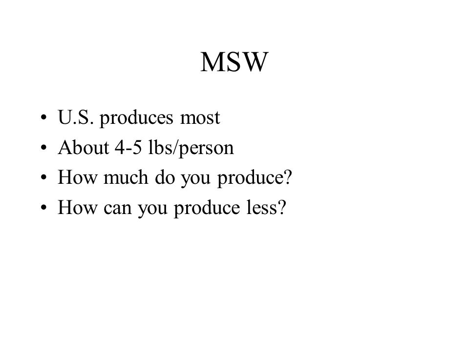 MSW U.S. produces most About 4-5 lbs/person How much do you produce