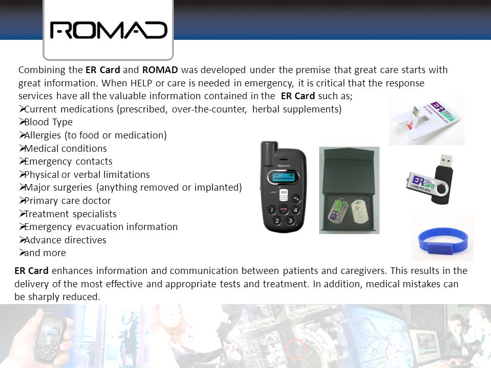 Combining the ER Card and ROMAD was developed under the premise that great care starts with great information. When HELP or care is needed in emergency, it is critical that the response services have all the valuable information contained in the ER Card such as;