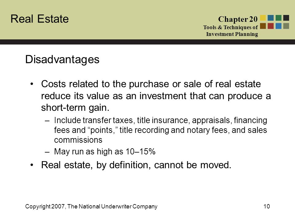Disadvantages Costs related to the purchase or sale of real estate reduce its value as an investment that can produce a short-term gain.