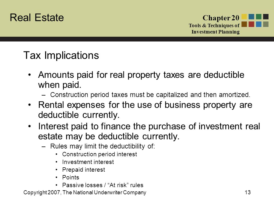 Tax Implications Amounts paid for real property taxes are deductible when paid. Construction period taxes must be capitalized and then amortized.