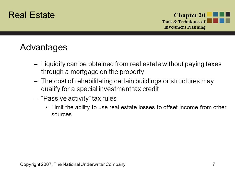 Advantages Liquidity can be obtained from real estate without paying taxes through a mortgage on the property.