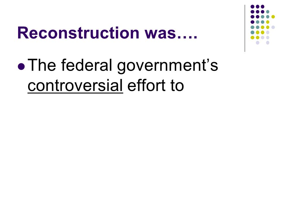 Reconstruction was…. The federal government's controversial effort to
