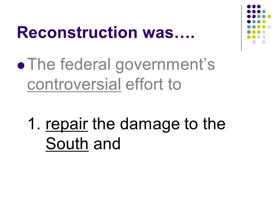 Reconstruction was…. The federal government's controversial effort to 1.