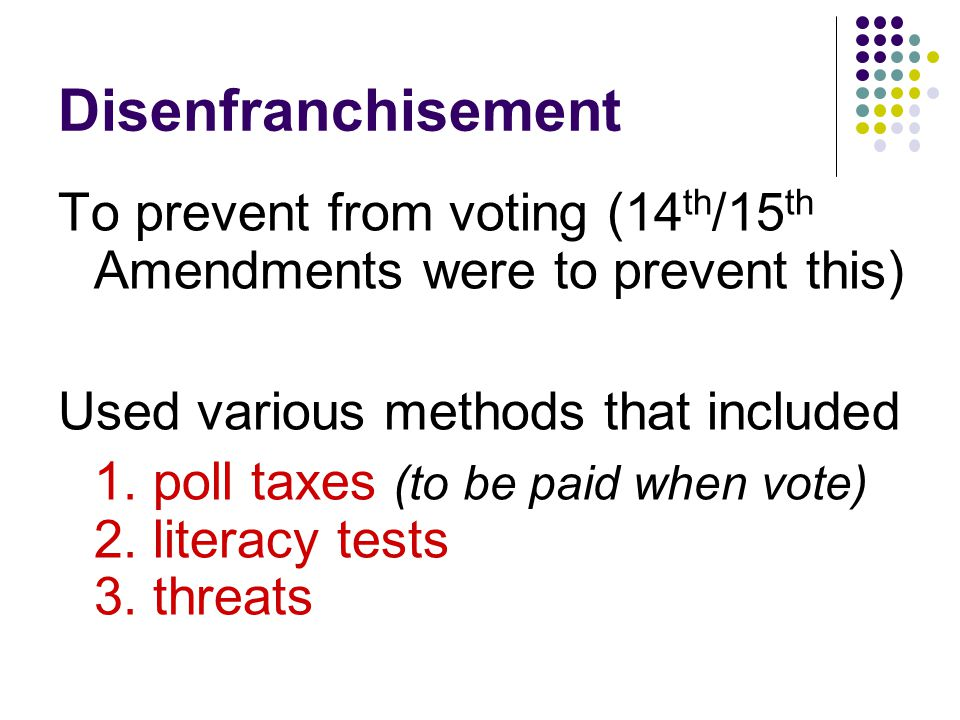 Disenfranchisement To prevent from voting (14th/15th Amendments were to prevent this) Used various methods that included.
