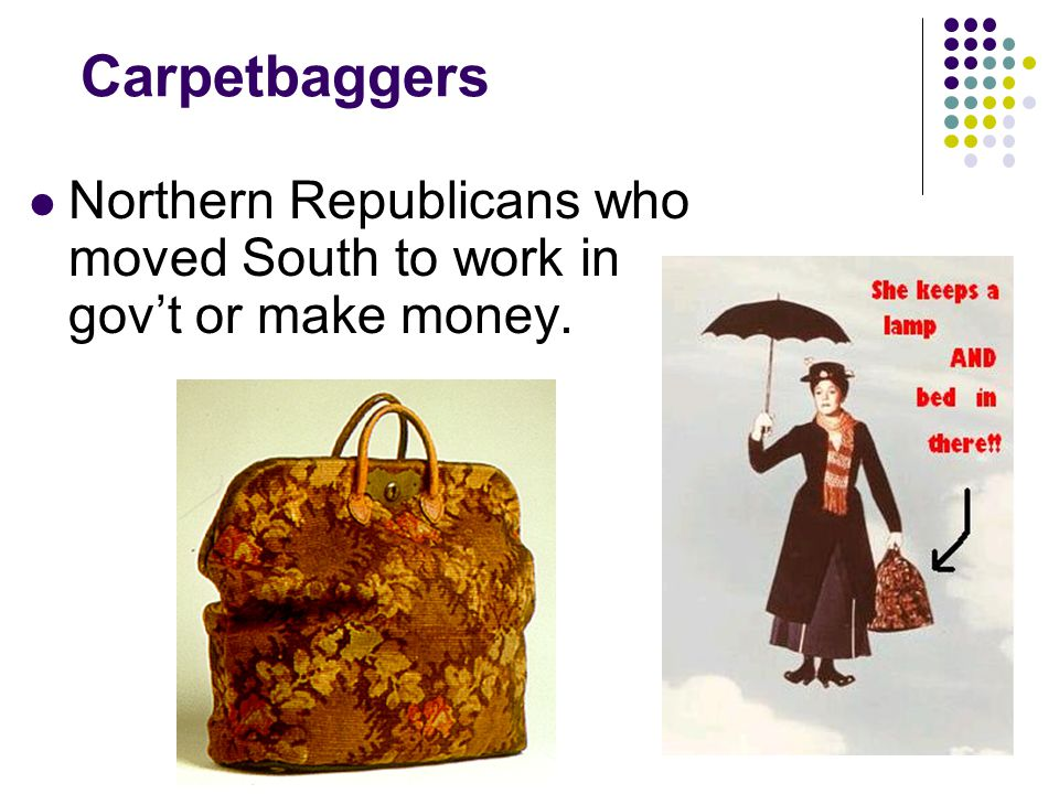 Carpetbaggers Northern Republicans who moved South to work in gov't or make money.