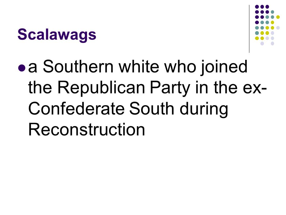 Scalawags a Southern white who joined the Republican Party in the ex-Confederate South during Reconstruction.