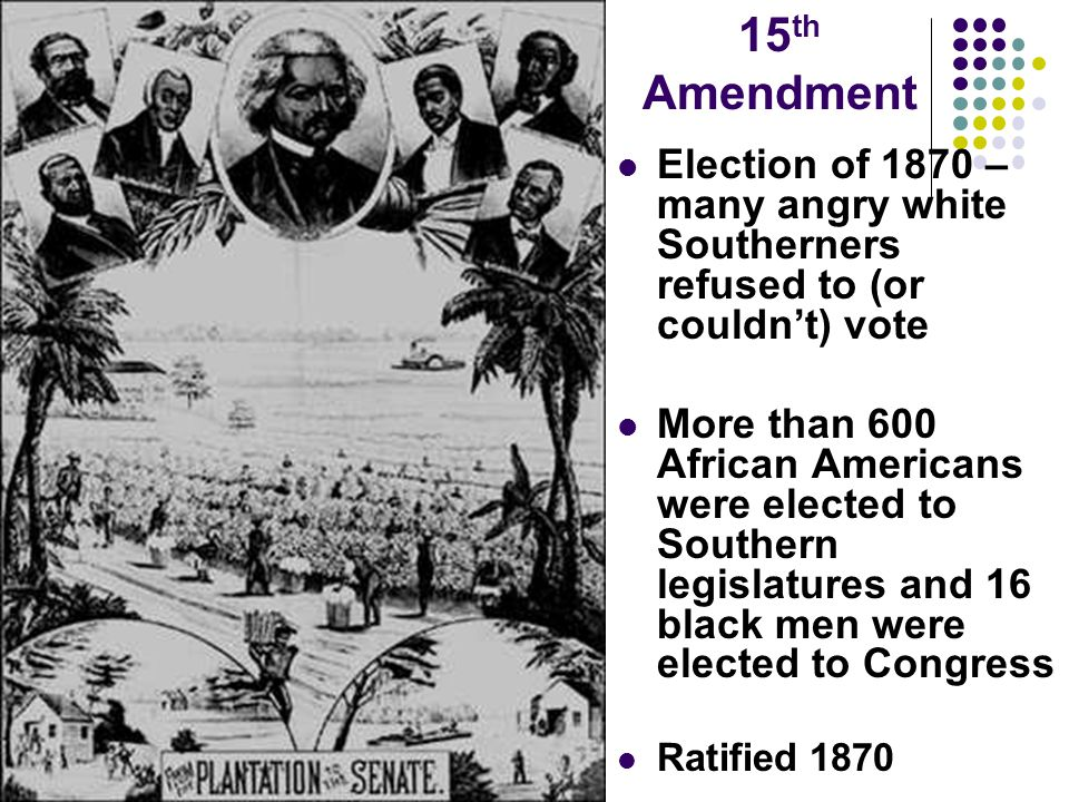 15th Amendment Election of 1870 – many angry white Southerners refused to (or couldn't) vote.