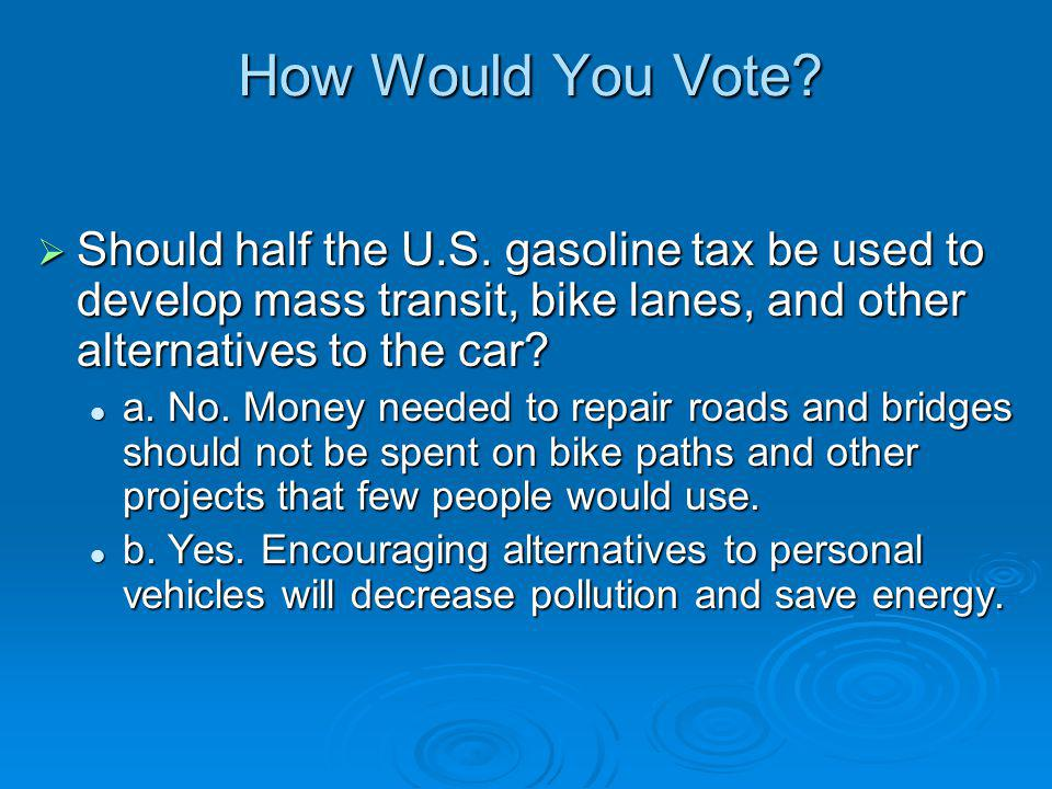How Would You Vote Should half the U.S. gasoline tax be used to develop mass transit, bike lanes, and other alternatives to the car