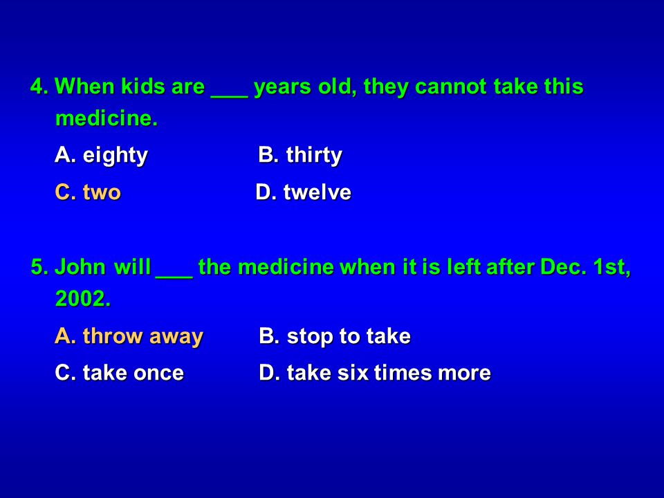 4. When kids are ___ years old, they cannot take this medicine.