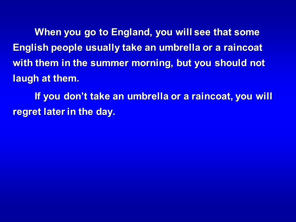 When you go to England, you will see that some English people usually take an umbrella or a raincoat with them in the summer morning, but you should not laugh at them.