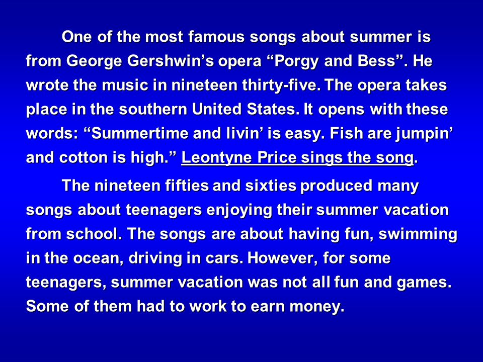 One of the most famous songs about summer is from George Gershwin's opera Porgy and Bess . He wrote the music in nineteen thirty-five. The opera takes place in the southern United States. It opens with these words: Summertime and livin' is easy. Fish are jumpin' and cotton is high. Leontyne Price sings the song.