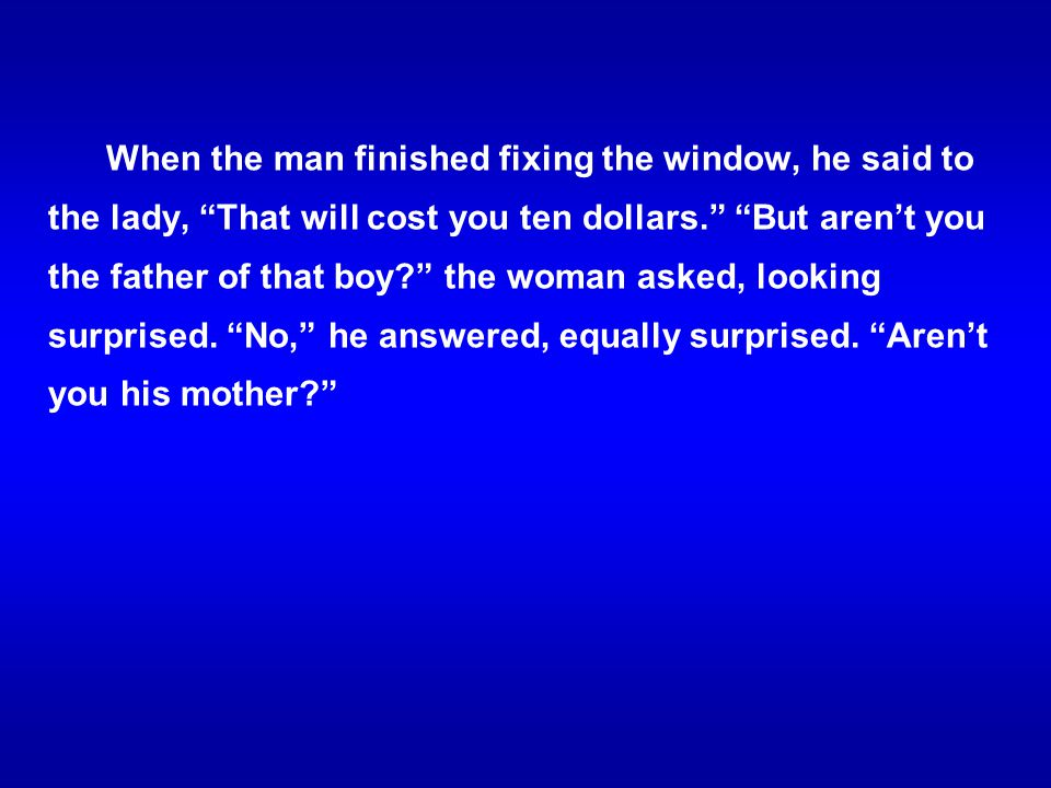 When the man finished fixing the window, he said to the lady, That will cost you ten dollars. But aren't you the father of that boy the woman asked, looking surprised.