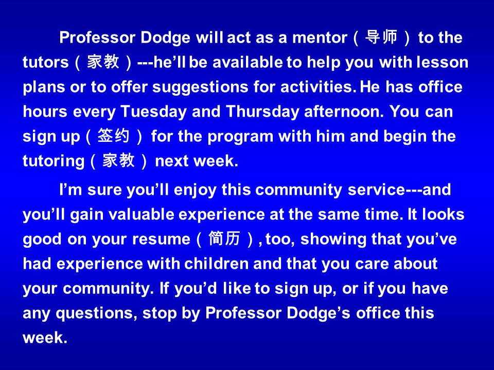 Professor Dodge will act as a mentor(导师) to the tutors(家教)---he'll be available to help you with lesson plans or to offer suggestions for activities. He has office hours every Tuesday and Thursday afternoon. You can sign up(签约) for the program with him and begin the tutoring(家教) next week.