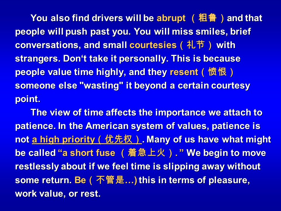 You also find drivers will be abrupt (粗鲁)and that people will push past you. You will miss smiles, brief conversations, and small courtesies(礼节) with strangers. Don't take it personally. This is because people value time highly, and they resent(愤恨) someone else wasting it beyond a certain courtesy point.