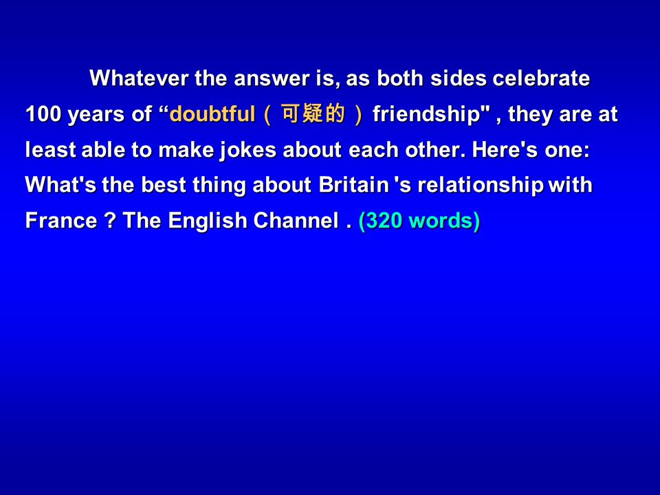 Whatever the answer is, as both sides celebrate 100 years of doubtful(可疑的) friendship , they are at least able to make jokes about each other.