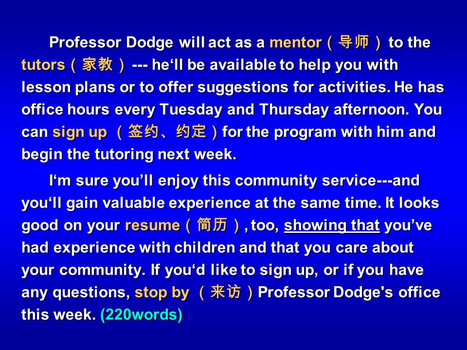 Professor Dodge will act as a mentor(导师) to the tutors(家教) --- he'll be available to help you with lesson plans or to offer suggestions for activities. He has office hours every Tuesday and Thursday afternoon. You can sign up (签约、约定)for the program with him and begin the tutoring next week.