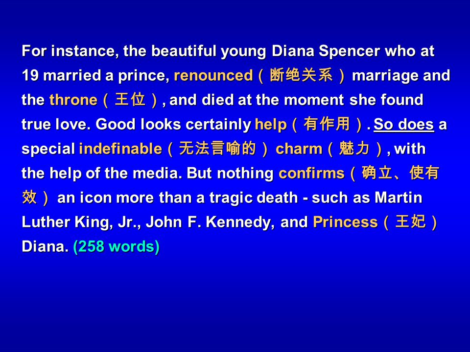 For instance, the beautiful young Diana Spencer who at 19 married a prince, renounced(断绝关系) marriage and the throne(王位), and died at the moment she found true love.