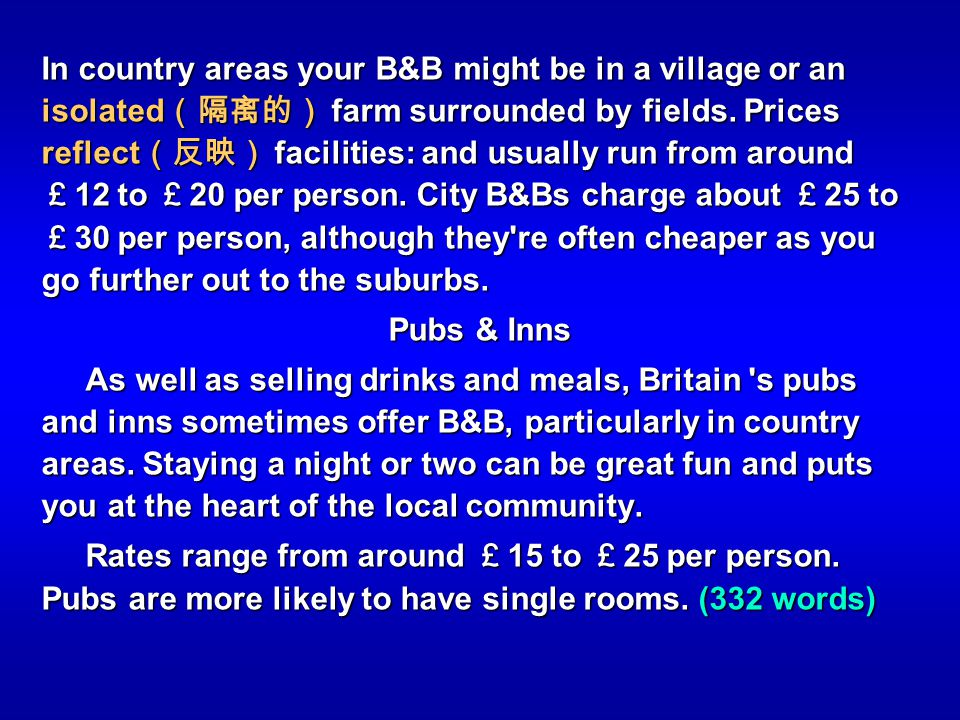In country areas your B&B might be in a village or an isolated(隔离的) farm surrounded by fields. Prices reflect(反映) facilities: and usually run from around £12 to £20 per person. City B&Bs charge about £25 to £30 per person, although they re often cheaper as you go further out to the suburbs.