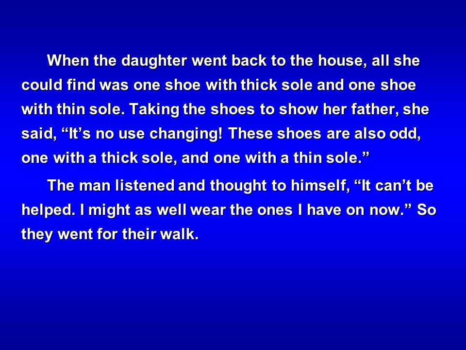 When the daughter went back to the house, all she could find was one shoe with thick sole and one shoe with thin sole. Taking the shoes to show her father, she said, It's no use changing! These shoes are also odd, one with a thick sole, and one with a thin sole.