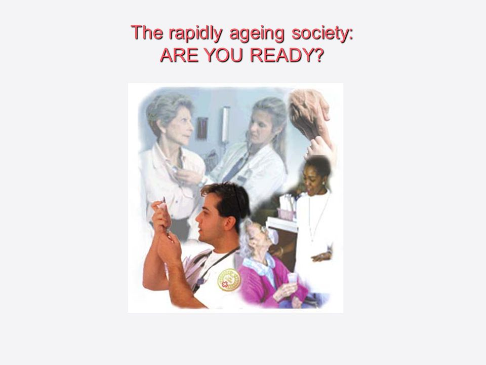 The rapidly ageing society: ARE YOU READY