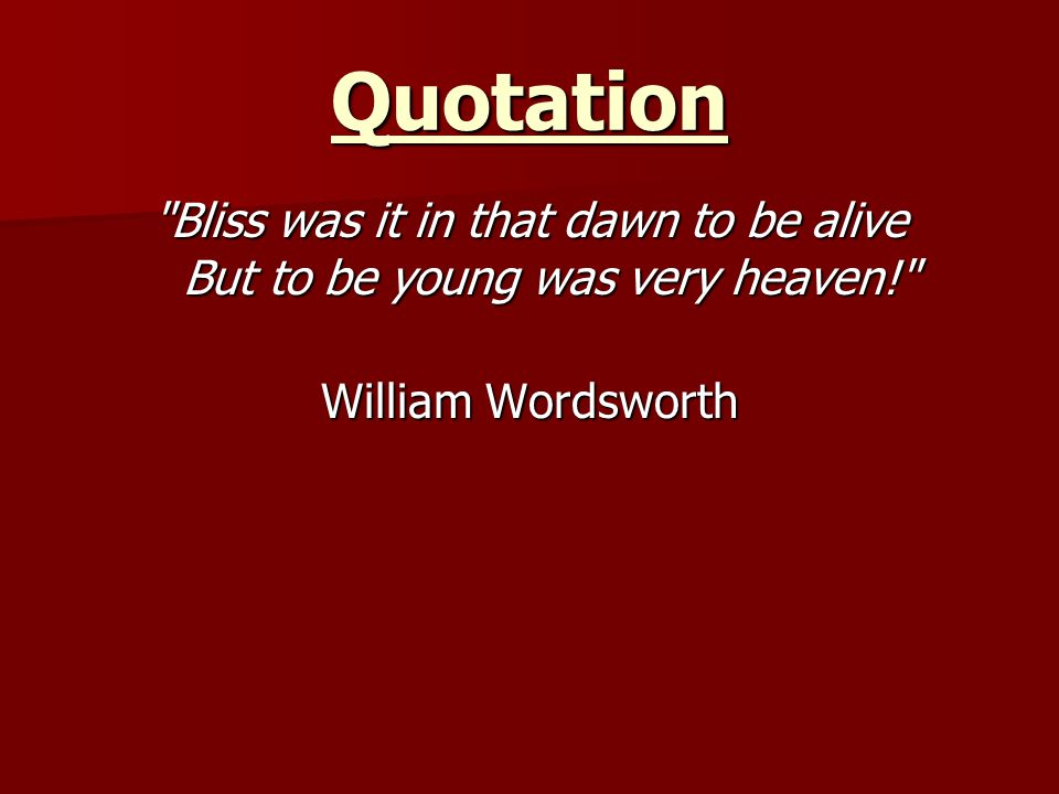 Quotation Bliss was it in that dawn to be alive But to be young was very heaven! William Wordsworth.