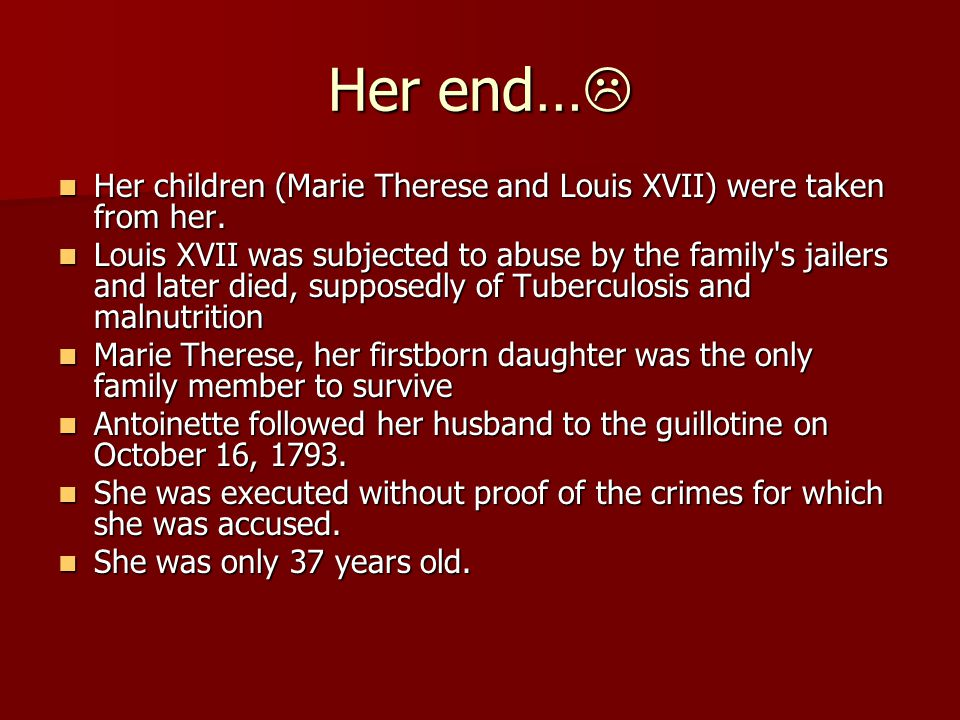 Her end… Her children (Marie Therese and Louis XVII) were taken from her.