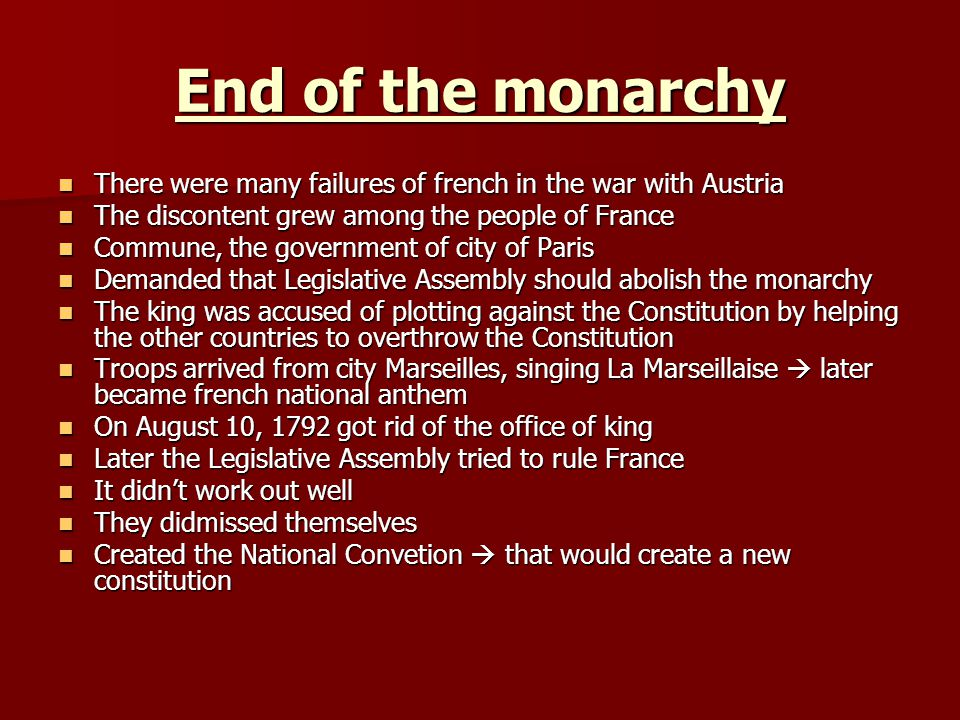End of the monarchy There were many failures of french in the war with Austria. The discontent grew among the people of France.