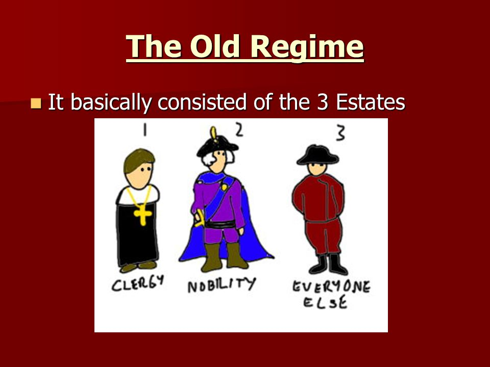 The Old Regime It basically consisted of the 3 Estates