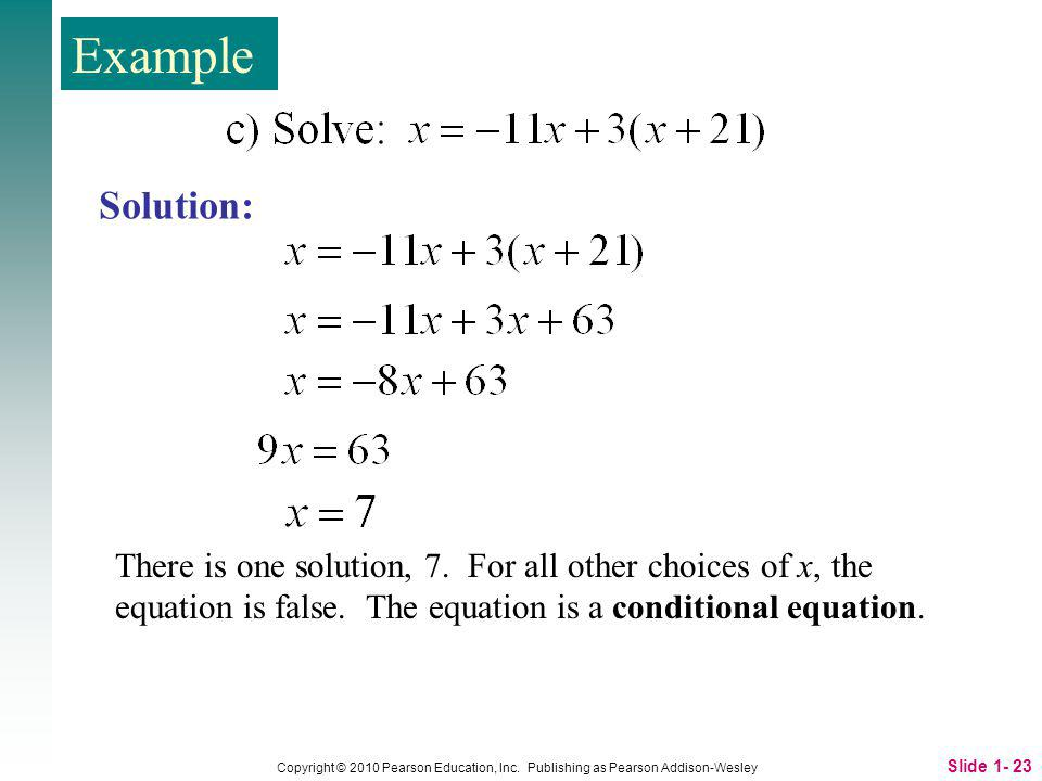 Example Solution: There is one solution, 7. For all other choices of x, the equation is false. The equation is a conditional equation.