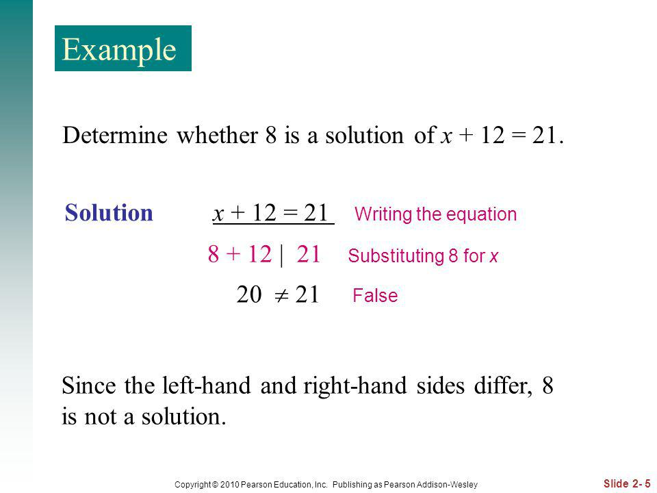 Example Determine whether 8 is a solution of x + 12 = 21.