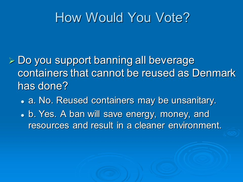 How Would You Vote Do you support banning all beverage containers that cannot be reused as Denmark has done