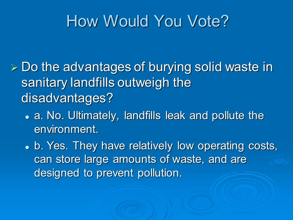 How Would You Vote Do the advantages of burying solid waste in sanitary landfills outweigh the disadvantages