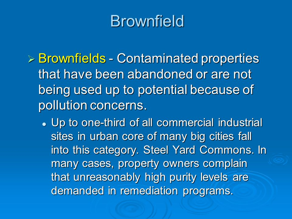 Brownfield Brownfields - Contaminated properties that have been abandoned or are not being used up to potential because of pollution concerns.