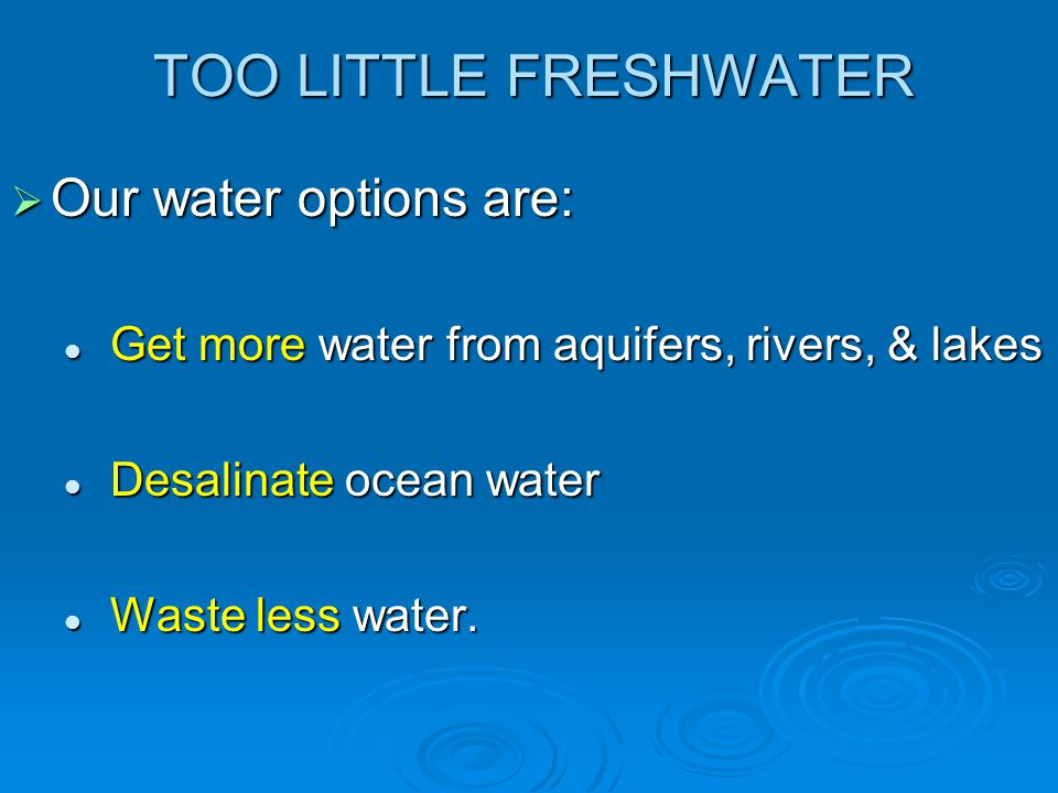 TOO LITTLE FRESHWATER Our water options are: