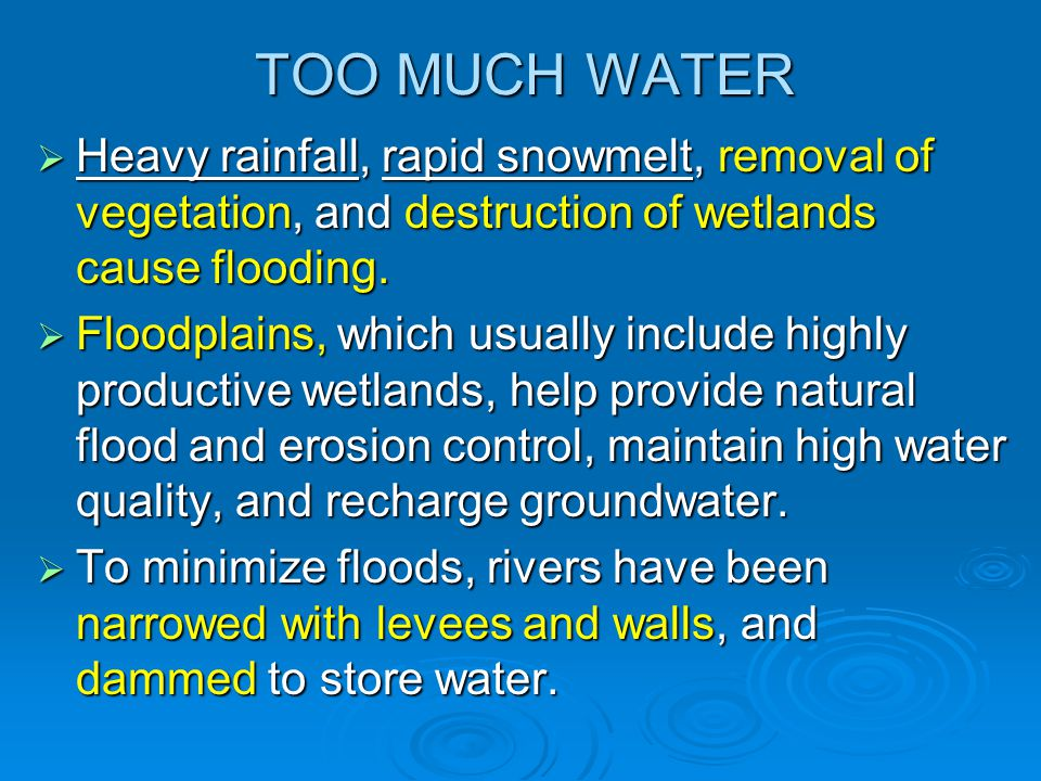 TOO MUCH WATER Heavy rainfall, rapid snowmelt, removal of vegetation, and destruction of wetlands cause flooding.