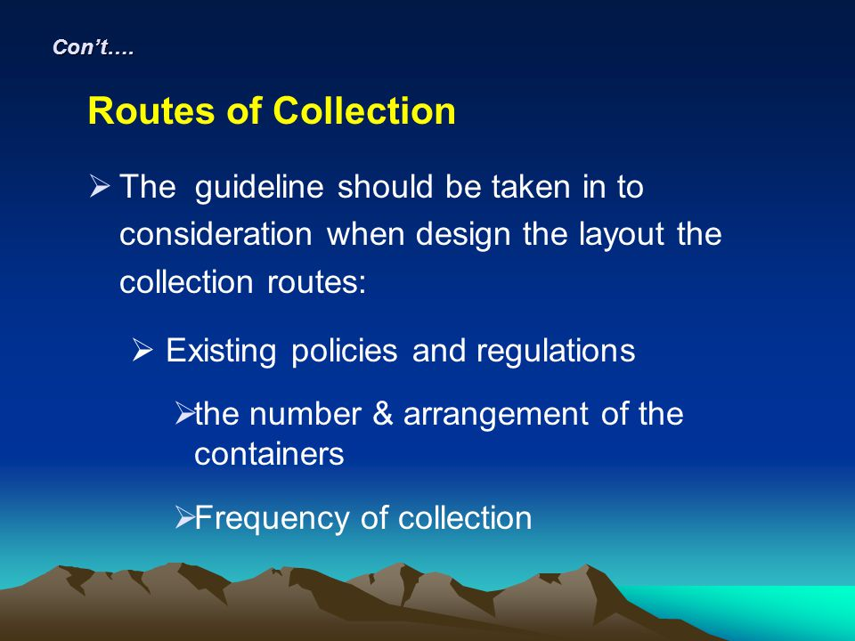 Con't…. Routes of Collection. The guideline should be taken in to consideration when design the layout the collection routes: