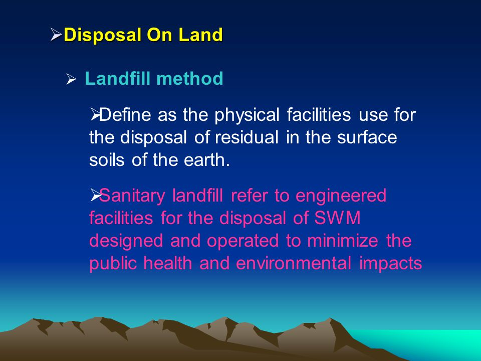 Disposal On Land Landfill method. Define as the physical facilities use for the disposal of residual in the surface soils of the earth.