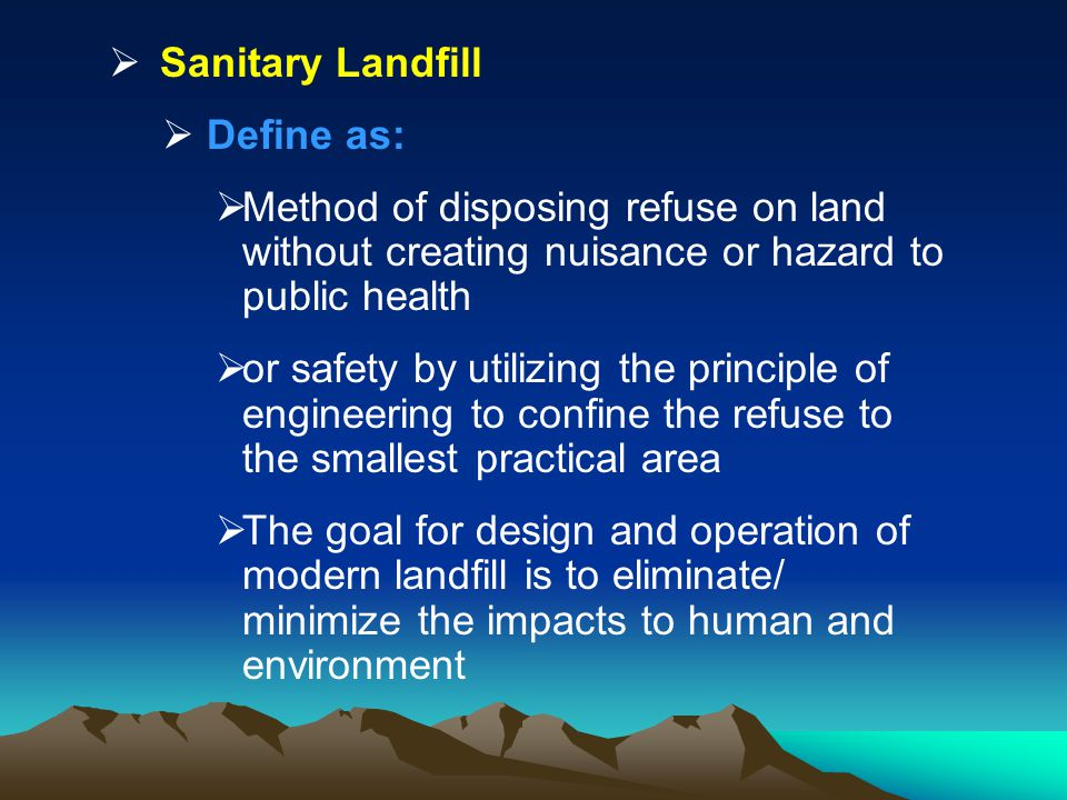 Sanitary Landfill Define as: Method of disposing refuse on land without creating nuisance or hazard to public health.