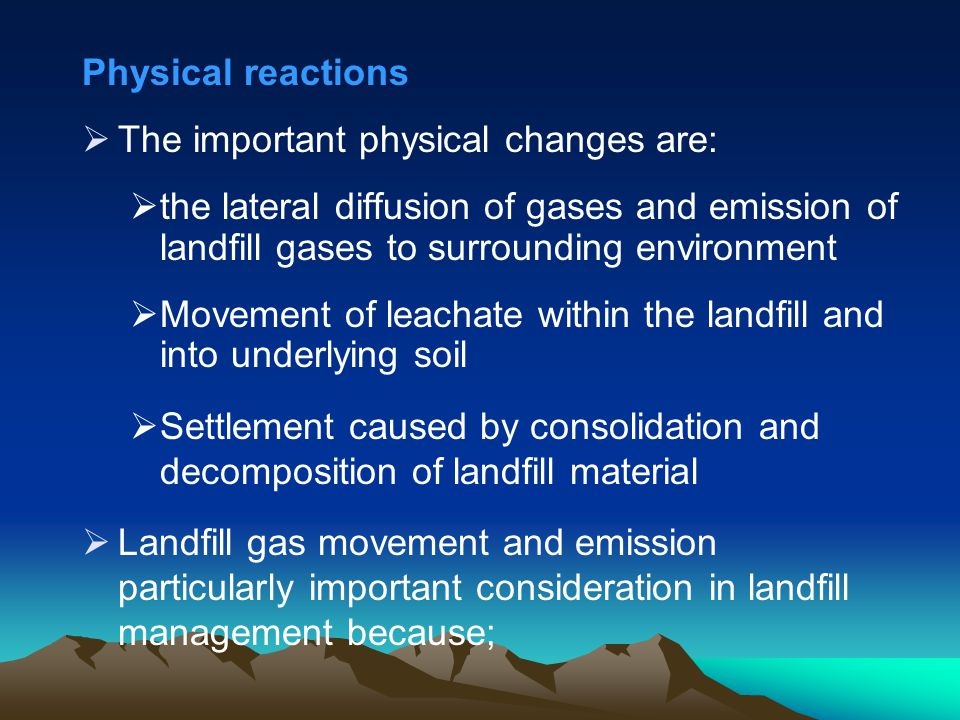 Physical reactions The important physical changes are: the lateral diffusion of gases and emission of landfill gases to surrounding environment.