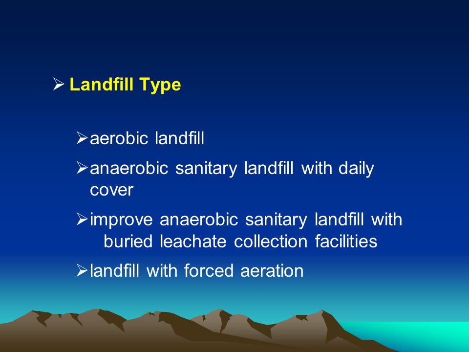 Landfill Type aerobic landfill. anaerobic sanitary landfill with daily cover.