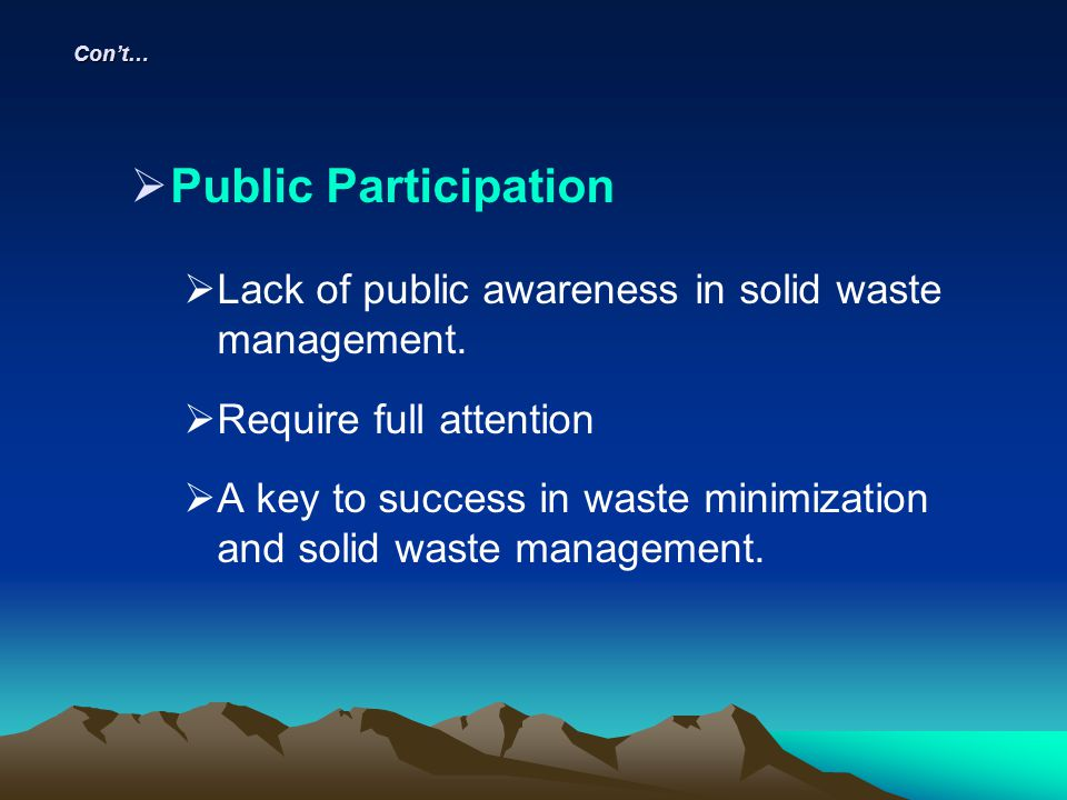 Con't… Public Participation. Lack of public awareness in solid waste management. Require full attention.