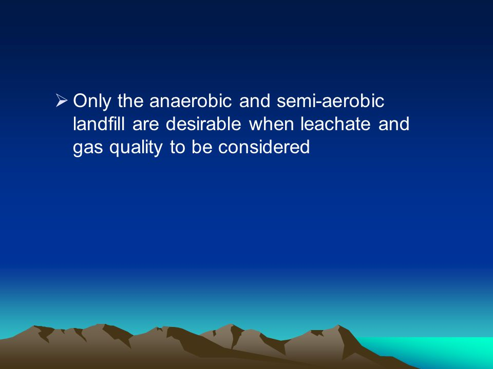 Only the anaerobic and semi-aerobic landfill are desirable when leachate and gas quality to be considered