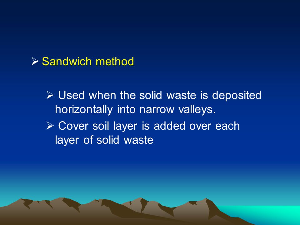 Sandwich method Used when the solid waste is deposited horizontally into narrow valleys.
