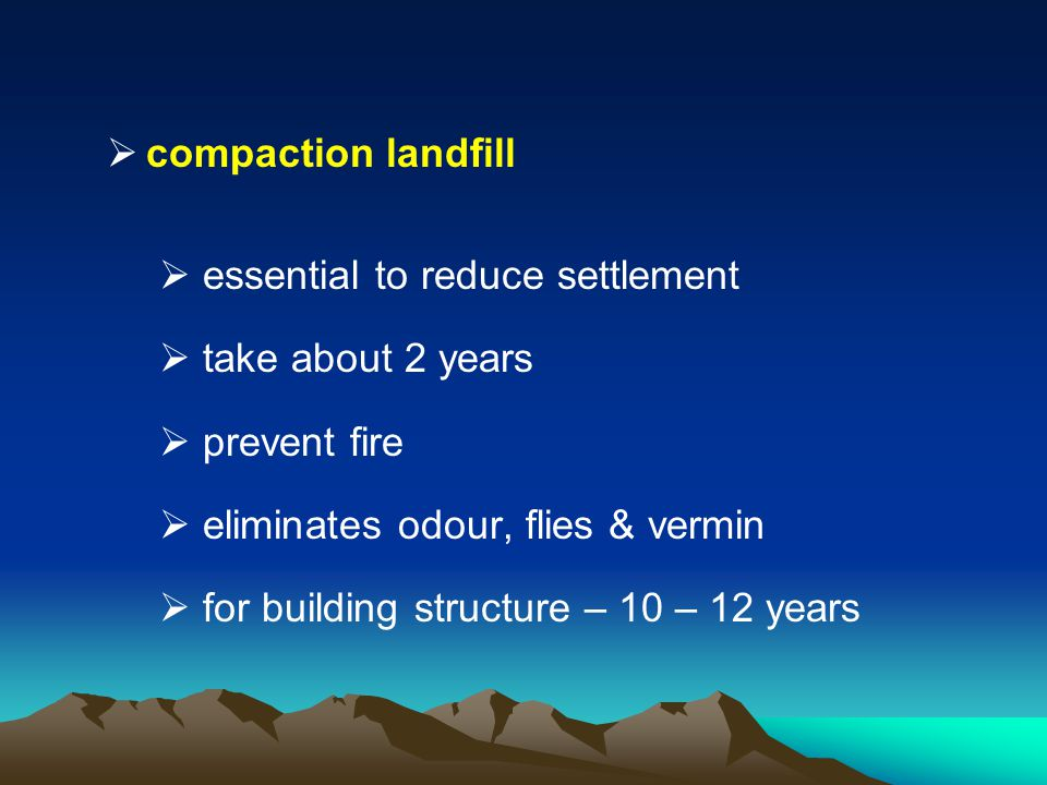 compaction landfill essential to reduce settlement. take about 2 years. prevent fire. eliminates odour, flies & vermin.