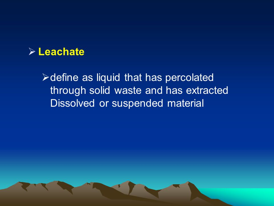 Leachate define as liquid that has percolated through solid waste and has extracted Dissolved or suspended material.