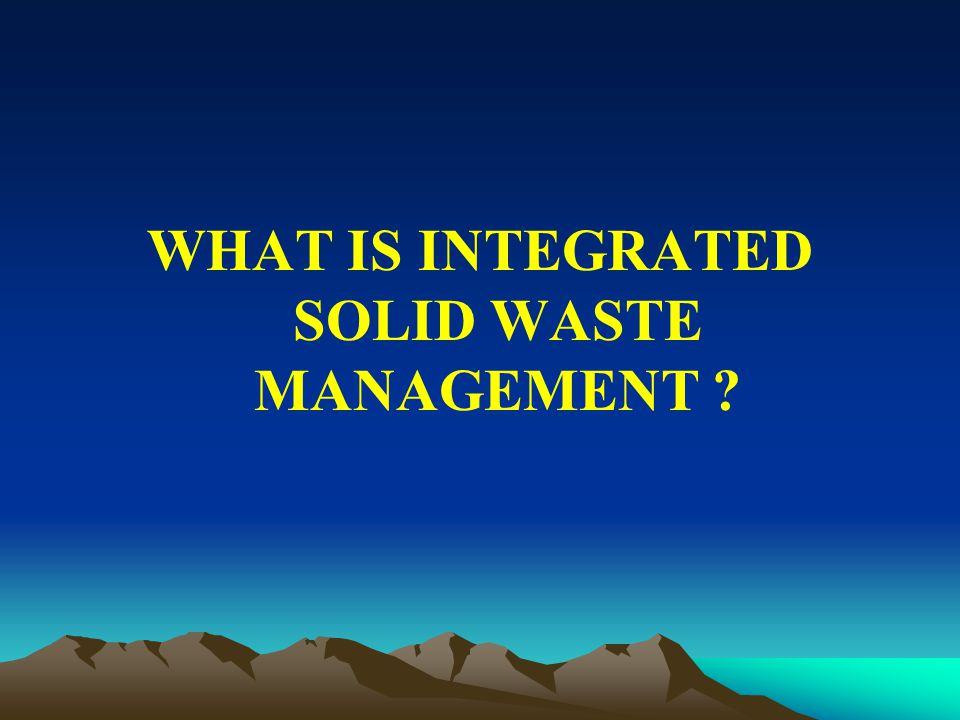 WHAT IS INTEGRATED SOLID WASTE MANAGEMENT