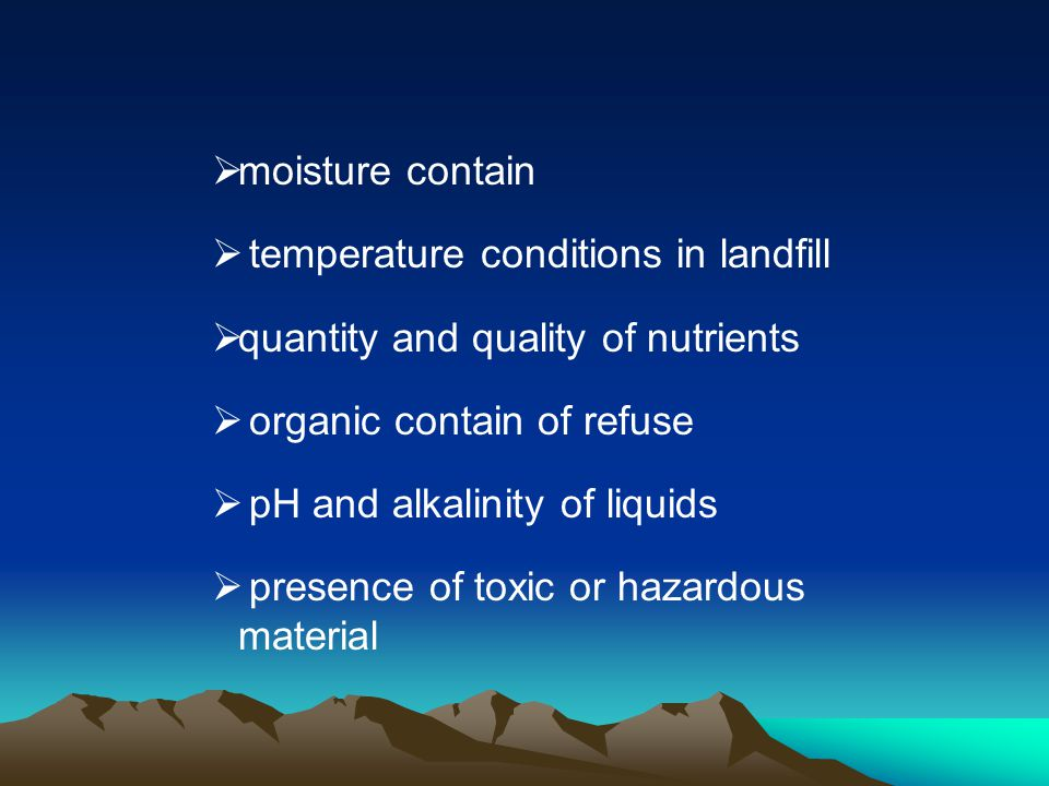 moisture contain temperature conditions in landfill. quantity and quality of nutrients. organic contain of refuse.