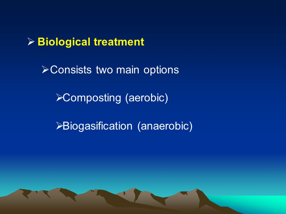 Biological treatment Consists two main options Composting (aerobic) Biogasification (anaerobic)