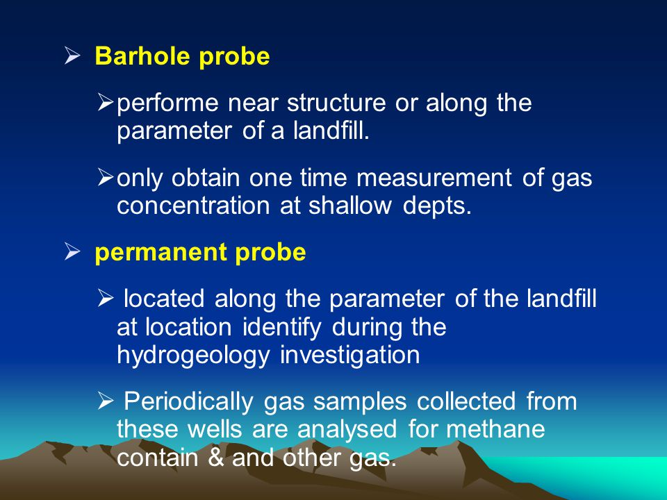 Barhole probe performe near structure or along the parameter of a landfill.