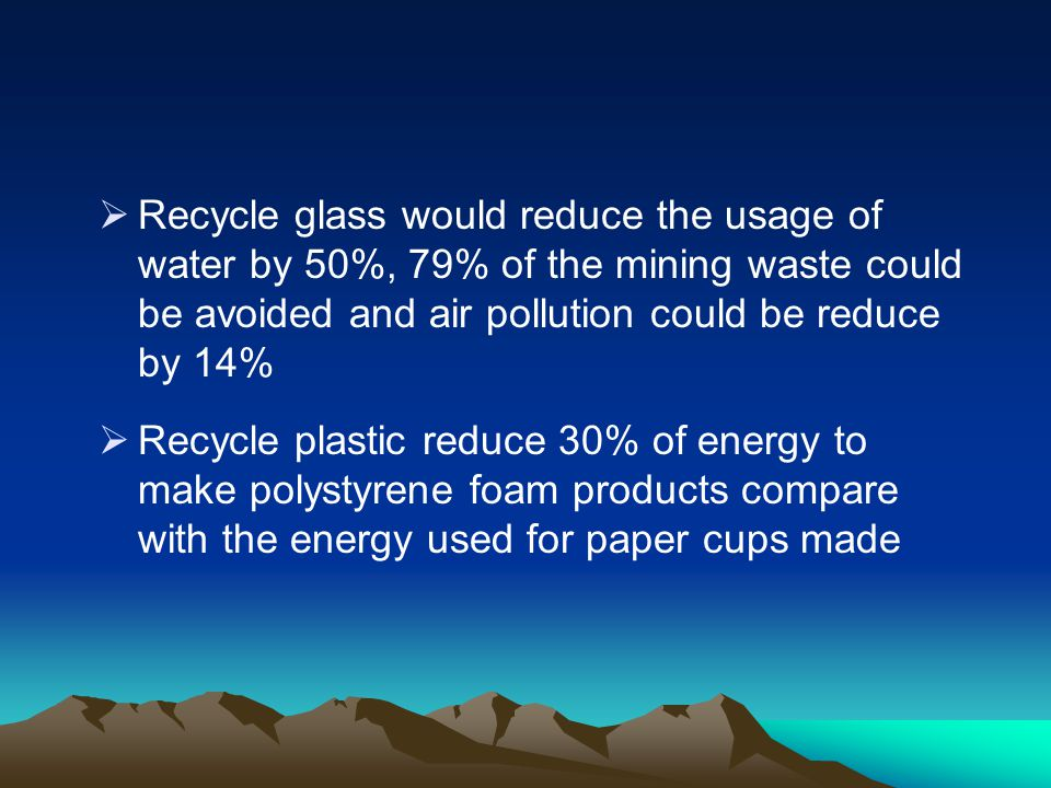 Recycle glass would reduce the usage of water by 50%, 79% of the mining waste could be avoided and air pollution could be reduce by 14%